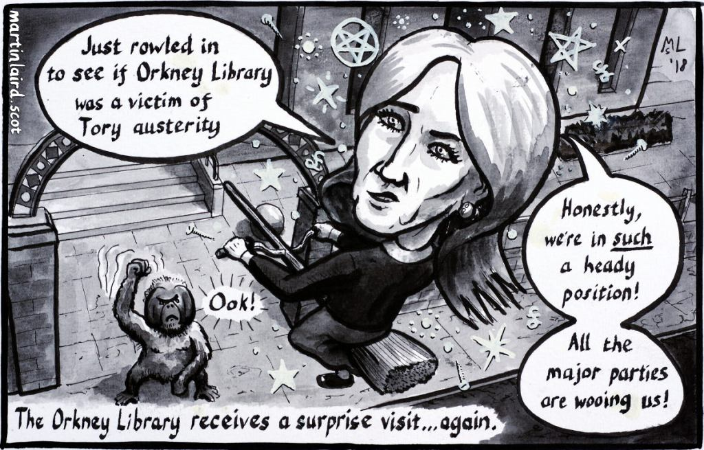 Pen and ink cartoon of JK Rowling riding a broomstick above the Orkney Library. She says she has rowled in to see if Orkney Library was a victim of Tory austerity, and references her statement against Scottish independence. An orangutan librarian shakes his fist at her.
