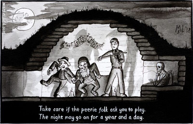 "Pen and ink black and white cartoon showing a section through a chambered cairn. Inside small fairy folk dance to the tune of a human fiddler while a skeleton watches them. Caption reads ""take care if the peerie folk ask you to play. The night may go on for a year and a day."""