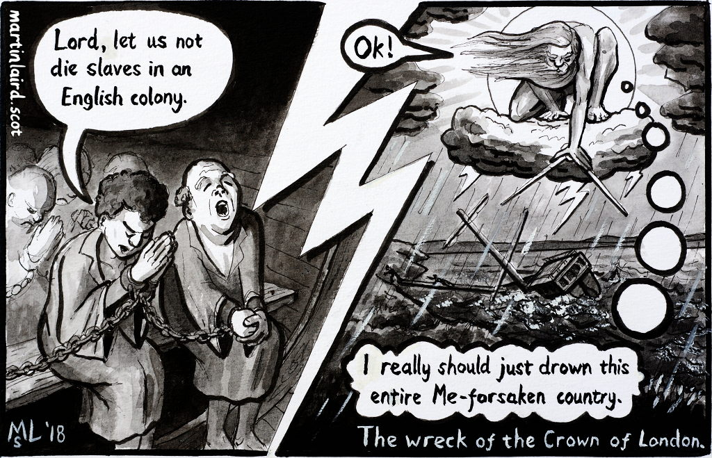 "cartoon showing praying covenanters in the hold of the ship 'The Crown of London'. One says ""Lord, let us not die slaves in an English colony."" In the next panel a William-Blake inspired God sinks the ship and says ""I really should just drown this entire Me-forsaken country."""