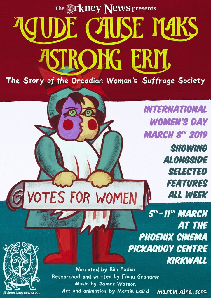 poster for A Gude Cause Maks A Strong Erm, the story of the Orcadian Woman's Suffrage Society. Showing at the Phoenix Cinema in the Pickaquoy Centre, Kirkwall, alongside selected films from 5th to 11th of March.